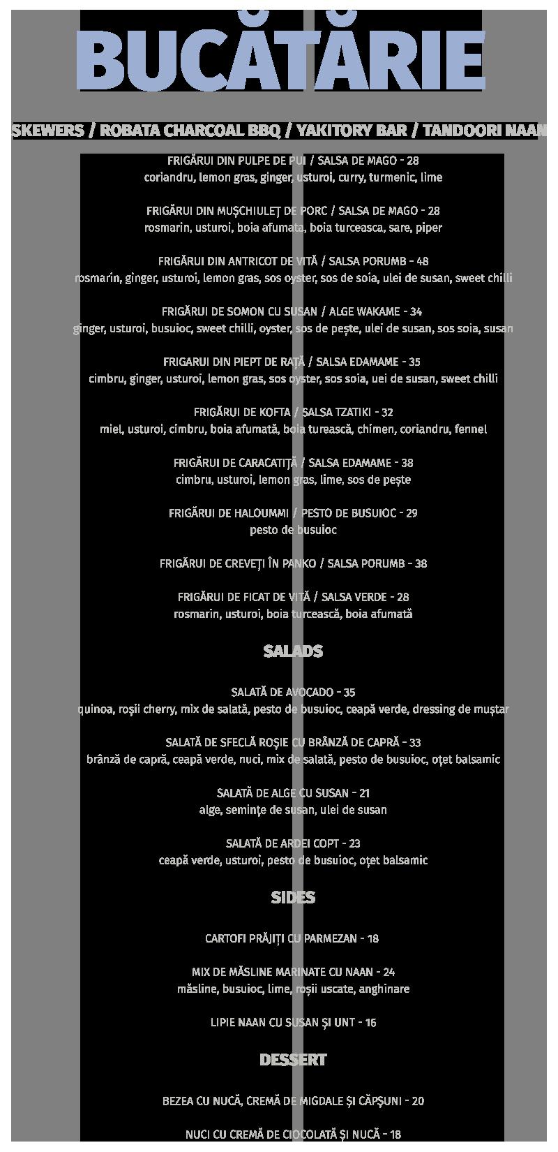 frigărui din pulpe de pui / salsa de mago - 28 coriandru, lemon gras, ginger, usturoi, curry, turmenic, lime frigărui din mușchiuleț de porc / salsa de mago - 28 rosmarin, usturoi, boia afumata, boia turceasca, sare, piper frigărui din antricot de vită / salsa porumb - 48 rosmarin, ginger, usturoi, lemon gras, sos oyster, sos de soia, ulei de susan, sweet chilli frigărui de somon cu susan / alge wakame - 34 ginger, usturoi, busuioc, sweet chilli, oyster, sos de pește, ulei de susan, sos soia, susan frigarui din piept de rață / salsa edamame - 35 cimbru, ginger, usturoi, lemon gras, sos oyster, sos soia, uei de susan, sweet chilli frigărui de kofta / salsa tzatiki - 32 miel, usturoi, cimbru, boia afumată, boia turească, chimen, coriandru, fennel frigărui de caracatiță / salsa edamame - 38 cimbru, usturoi, lemon gras, lime, sos de pește frigărui de haloummi / pesto de busuioc - 29 pesto de busuioc frigărui de creveți În panko / salsa porumb - 38 frigărui de ficat de vită / salsa verde - 28 rosmarin, usturoi, boia turcească, boia afumată salads salată de avocado - 35 quinoa, roșii cherry, mix de salată, pesto de busuioc, ceapă verde, dressing de muștar salată de sfeclă roșie cu brânză de capră - 33 brânză de capră, ceapă verde, nuci, mix de salată, pesto de busuioc, oțet balsamic salată de alge cu susan - 21 alge, semințe de susan, ulei de susan salată de ardei copt - 23 ceapă verde, usturoi, pesto de busuioc, oțet balsamic sides cartofi prăjiți cu parmezan - 18 mix de măsline marinate cu naan - 24 măsline, busuioc, lime, roșii uscate, anghinare lipie naan cu susan și unt - 16 dessert bezea cu nucă, cremă de migdale și căpșuni - 20 nuci cu cremă de ciocolată și nucă - 18